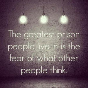 ... greatest prison people live in is the fear of what other people think