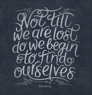 Not Until We Are Lost Do We Begin To Find Ourselves.