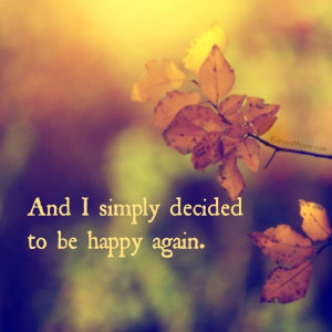 And I simply decided to be happy again.