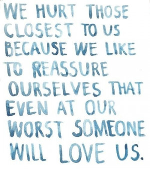We hurt those closest to us because we like to reassure ourselves that ...