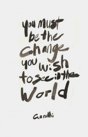 You must be the change Gandhi Quotes - Famous Quotes - Favorite Quotes