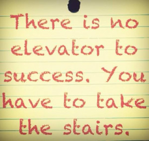 ... #766: There is no elevator to success. You have to take the stairs