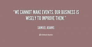 We cannot make events. Our business is wisely to improve them.""