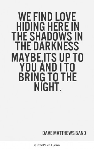 Band Quotes - We find love hiding here in the shadows in the darkness ...
