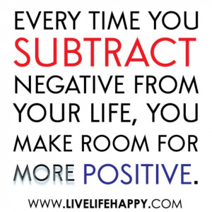 ... subtract Negative from your life, you make room for more Positive