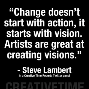"... Vision. Artists Are Great At Creating Visions. "" - Steve Lambert"