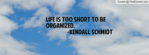 life is too short to be organized. -kendall schmidt , Pictures