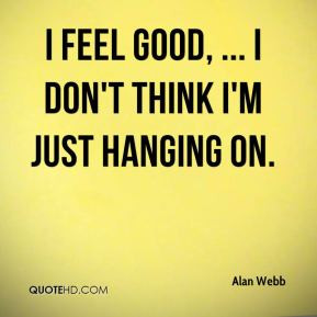 feel good, ... I don't think I'm just hanging on.