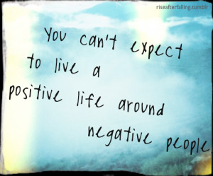 family tell me over and over to just get rid of the negative people ...