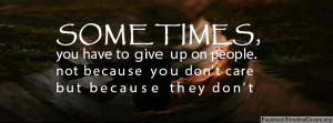 Quotes About Giving Up On People Sometimes you have to give up