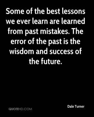 Some of the best lessons we ever learn are learned from past mistakes ...