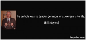Hyperbole was to Lyndon Johnson what oxygen is to life. - Bill Moyers