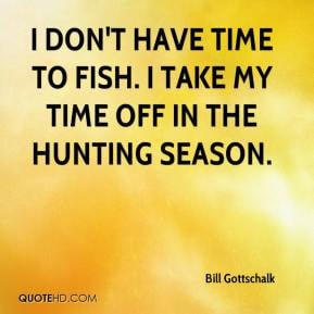 ... don't have time to fish. I take my time off in the hunting season