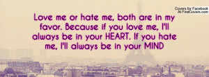 Love me or hate me, both are in my favor. Because if you love me, I'll ...