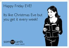 Happy Friday EVE! Its like Christmas Eve but you get it every week ...