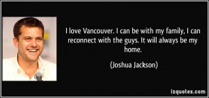 love Vancouver. I can be with my family, I can reconnect with the ...