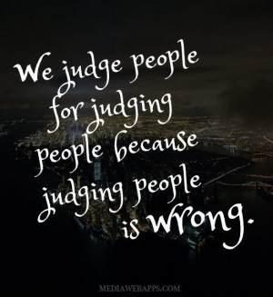 We judge people for judging people because judging people is wrong ...