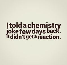 Told Chemistry Joke Few...