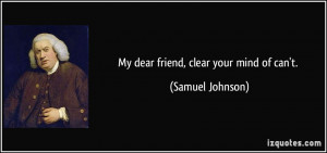 My dear friend, clear your mind of can't. - Samuel Johnson