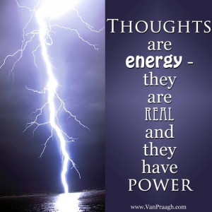 Your thoughts are very powerful...use them wisely