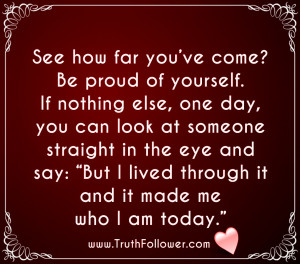proud of yourself. If nothing else, one day, you can look at someone ...
