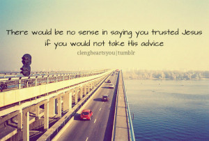 ... no sense in saying you trusted jesus if you would not take his advice