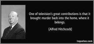 ... murder back into the home, where it belongs. - Alfred Hitchcock