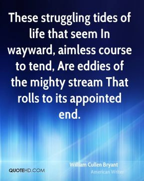 These struggling tides of life that seem In wayward, aimless course to ...