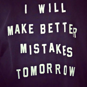 will make better mistakes tomorrow ...