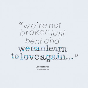Quotes Picture: we're not broken just bent and we can learn to love ...
