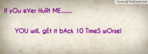 if you ever hurt me..... you will get it back 10 times worse ...