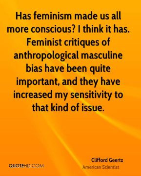 Clifford Geertz - Has feminism made us all more conscious? I think it ...