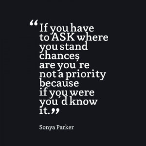 ... stand chances are you're not a priority because if you were you'd know