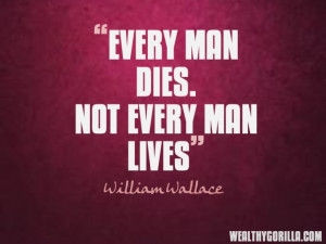 Every man dies Not every man lives William Wallace