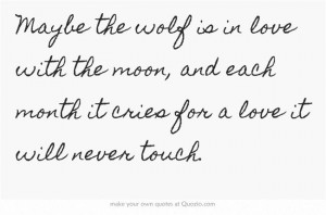 Maybe the wolf is in love with the moon, and each month it cries for a ...
