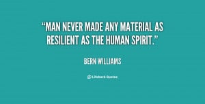 Man never made any material as resilient as the human spirit.""