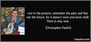 Live in the present, remember the past, and fear not the future, for ...