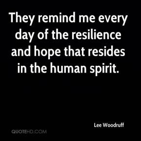 ... every day of the resilience and hope that resides in the human spirit