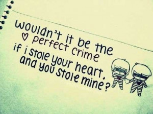 ... it be the perfect crime, if I stole your heart and you stole mine