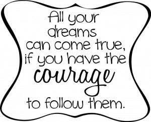 ... Dreams Can Come True If You Have The Courage To Follow Them - Courage
