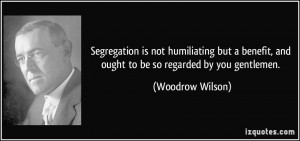 ... , and ought to be so regarded by you gentlemen. - Woodrow Wilson