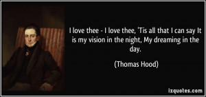 ... It is my vision in the night, My dreaming in the day. - Thomas Hood