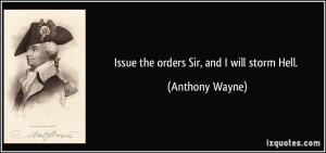 Issue the orders Sir, and I will storm Hell. - Anthony Wayne