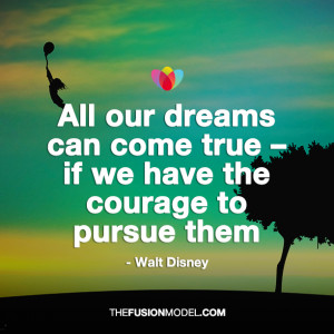 ... can come true if we have the courage to pursue them - Walt Disney