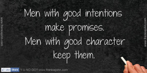 Men with good intentions make promises. Men with good character keep ...