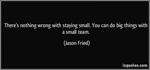 There's nothing wrong with staying small. You can do big things with a ...