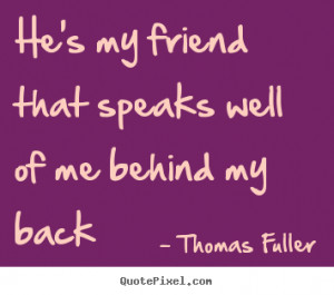 Fuller picture quote - He's my friend that speaks well of me behind my ...