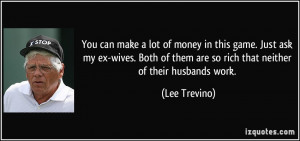 ... of them are so rich that neither of their husbands work. - Lee Trevino