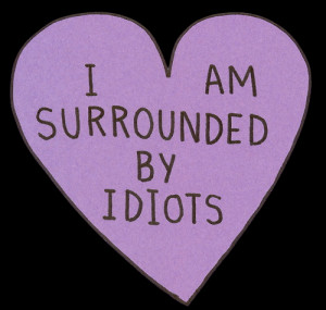 love it i am surrounded by idiots