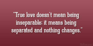 True love doesn't mean being inseparable; it means being separated ...
